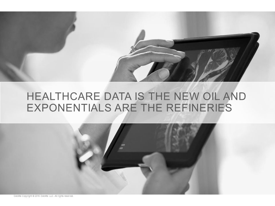 HEALTHCARE DATA IS THE NEW OIL AND EXPONENTIALS ARE THE REFINERIES Deloitte Copyright © 2015 Deloitte LLC.