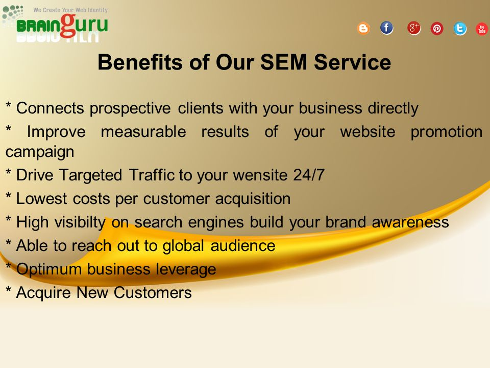 Benefits of Our SEM Service * Connects prospective clients with your business directly * Improve measurable results of your website promotion campaign * Drive Targeted Traffic to your wensite 24/7 * Lowest costs per customer acquisition * High visibilty on search engines build your brand awareness * Able to reach out to global audience * Optimum business leverage * Acquire New Customers