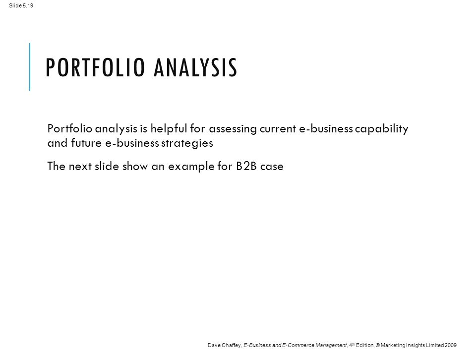 Slide 5.19 Dave Chaffey, E-Business and E-Commerce Management, 4 th Edition, © Marketing Insights Limited 2009 PORTFOLIO ANALYSIS Portfolio analysis is helpful for assessing current e-business capability and future e-business strategies The next slide show an example for B2B case