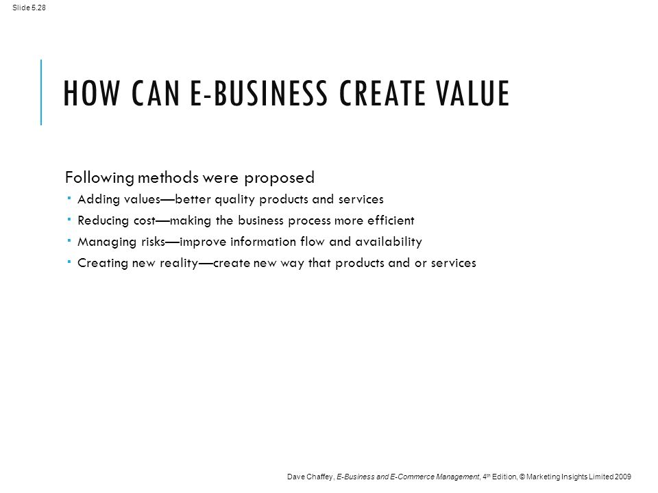 Slide 5.28 Dave Chaffey, E-Business and E-Commerce Management, 4 th Edition, © Marketing Insights Limited 2009 HOW CAN E-BUSINESS CREATE VALUE Following methods were proposed  Adding values—better quality products and services  Reducing cost—making the business process more efficient  Managing risks—improve information flow and availability  Creating new reality—create new way that products and or services