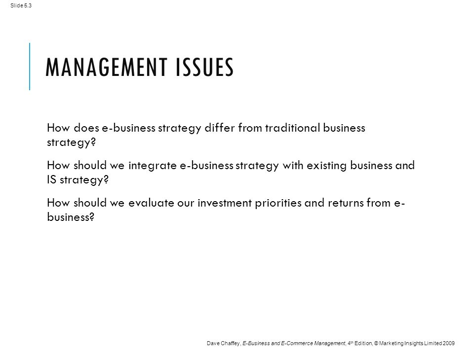 Slide 5.3 Dave Chaffey, E-Business and E-Commerce Management, 4 th Edition, © Marketing Insights Limited 2009 MANAGEMENT ISSUES How does e-business strategy differ from traditional business strategy.