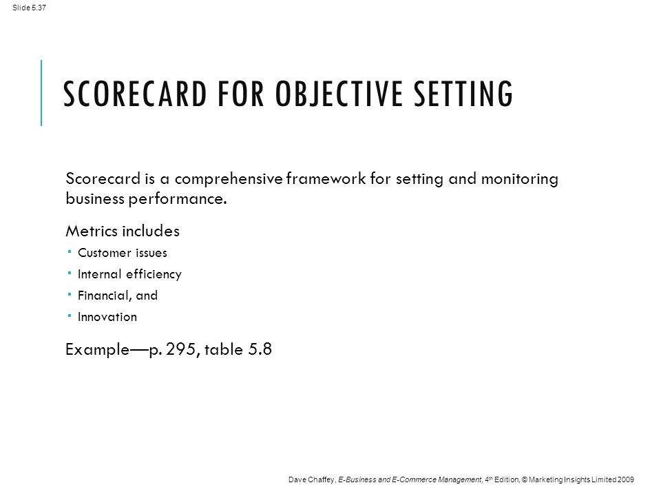 Slide 5.37 Dave Chaffey, E-Business and E-Commerce Management, 4 th Edition, © Marketing Insights Limited 2009 SCORECARD FOR OBJECTIVE SETTING Scorecard is a comprehensive framework for setting and monitoring business performance.