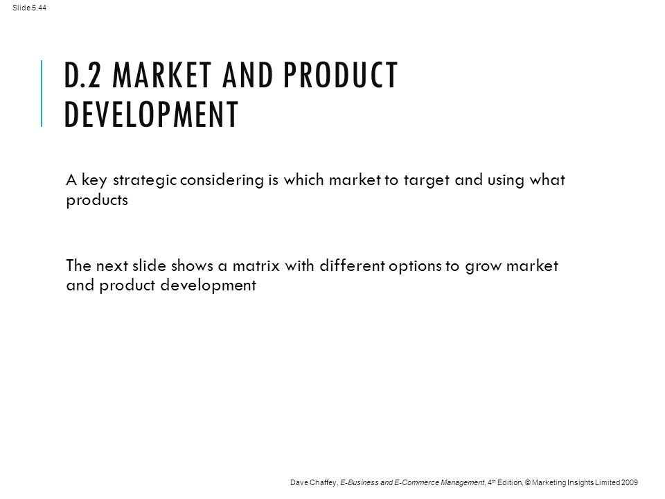 Slide 5.44 Dave Chaffey, E-Business and E-Commerce Management, 4 th Edition, © Marketing Insights Limited 2009 D.2 MARKET AND PRODUCT DEVELOPMENT A key strategic considering is which market to target and using what products The next slide shows a matrix with different options to grow market and product development