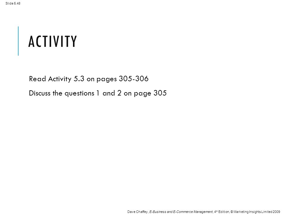 Slide 5.48 Dave Chaffey, E-Business and E-Commerce Management, 4 th Edition, © Marketing Insights Limited 2009 ACTIVITY Read Activity 5.3 on pages 305-306 Discuss the questions 1 and 2 on page 305