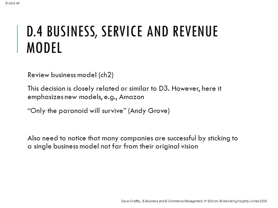Slide 5.49 Dave Chaffey, E-Business and E-Commerce Management, 4 th Edition, © Marketing Insights Limited 2009 D.4 BUSINESS, SERVICE AND REVENUE MODEL Review business model (ch2) This decision is closely related or similar to D3.