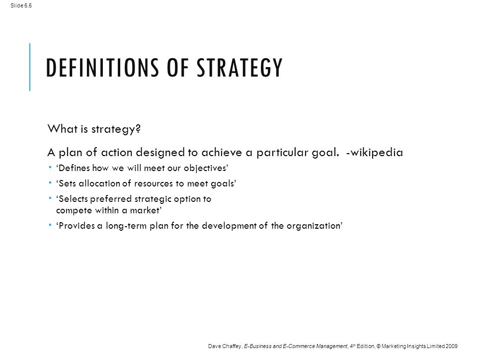 Slide 5.5 Dave Chaffey, E-Business and E-Commerce Management, 4 th Edition, © Marketing Insights Limited 2009 DEFINITIONS OF STRATEGY What is strategy.