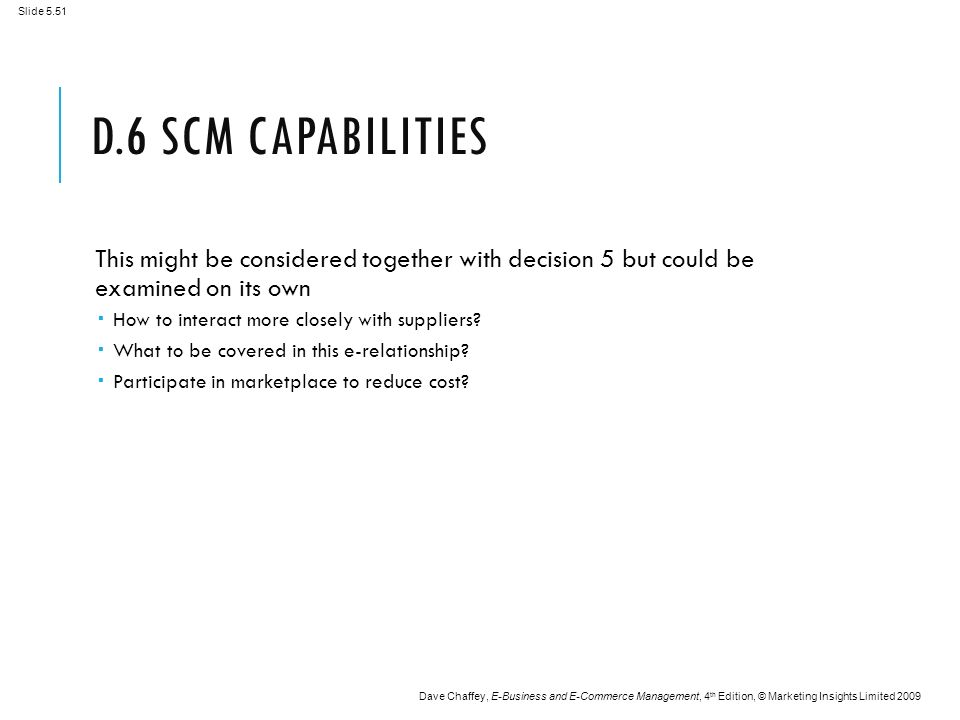 Slide 5.51 Dave Chaffey, E-Business and E-Commerce Management, 4 th Edition, © Marketing Insights Limited 2009 D.6 SCM CAPABILITIES This might be considered together with decision 5 but could be examined on its own  How to interact more closely with suppliers.