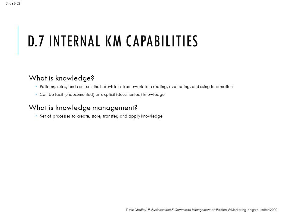 Slide 5.52 Dave Chaffey, E-Business and E-Commerce Management, 4 th Edition, © Marketing Insights Limited 2009 D.7 INTERNAL KM CAPABILITIES What is knowledge.