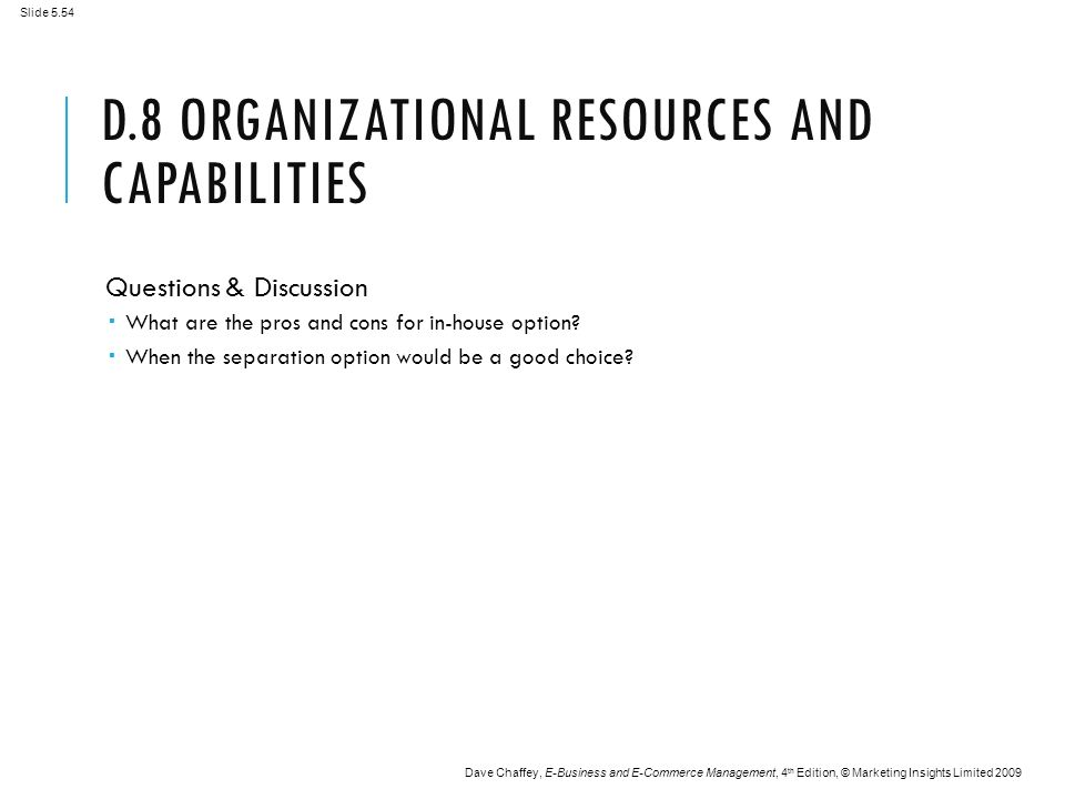 Slide 5.54 Dave Chaffey, E-Business and E-Commerce Management, 4 th Edition, © Marketing Insights Limited 2009 D.8 ORGANIZATIONAL RESOURCES AND CAPABILITIES Questions & Discussion  What are the pros and cons for in-house option.