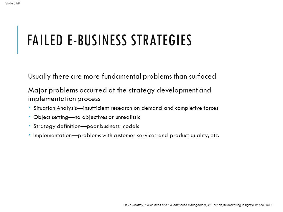 Slide 5.58 Dave Chaffey, E-Business and E-Commerce Management, 4 th Edition, © Marketing Insights Limited 2009 FAILED E-BUSINESS STRATEGIES Usually there are more fundamental problems than surfaced Major problems occurred at the strategy development and implementation process  Situation Analysis—insufficient research on demand and completive forces  Object setting—no objectives or unrealistic  Strategy definition—poor business models  Implementation—problems with customer services and product quality, etc.