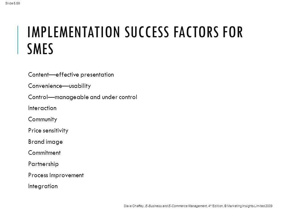 Slide 5.59 Dave Chaffey, E-Business and E-Commerce Management, 4 th Edition, © Marketing Insights Limited 2009 IMPLEMENTATION SUCCESS FACTORS FOR SMES Content—effective presentation Convenience—usability Control—manageable and under control Interaction Community Price sensitivity Brand image Commitment Partnership Process Improvement Integration
