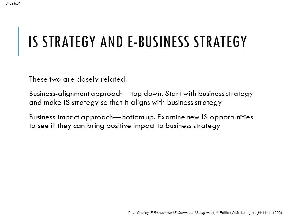 Slide 5.61 Dave Chaffey, E-Business and E-Commerce Management, 4 th Edition, © Marketing Insights Limited 2009 IS STRATEGY AND E-BUSINESS STRATEGY These two are closely related.