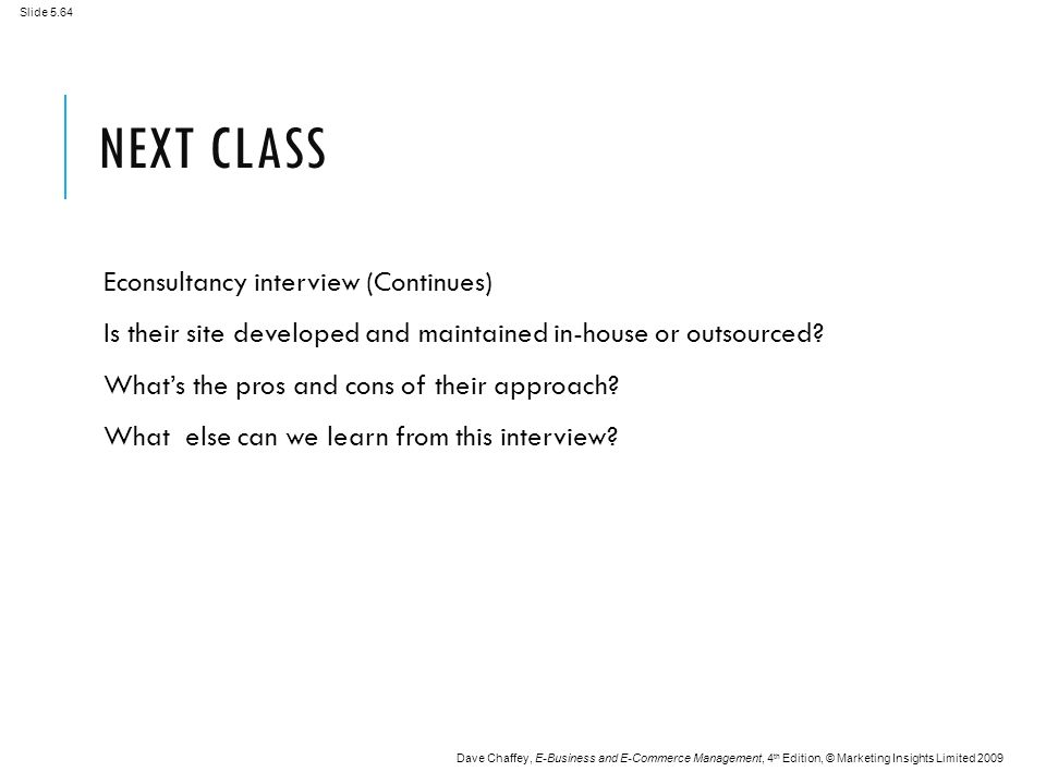 Slide 5.64 Dave Chaffey, E-Business and E-Commerce Management, 4 th Edition, © Marketing Insights Limited 2009 NEXT CLASS Econsultancy interview (Continues) Is their site developed and maintained in-house or outsourced.