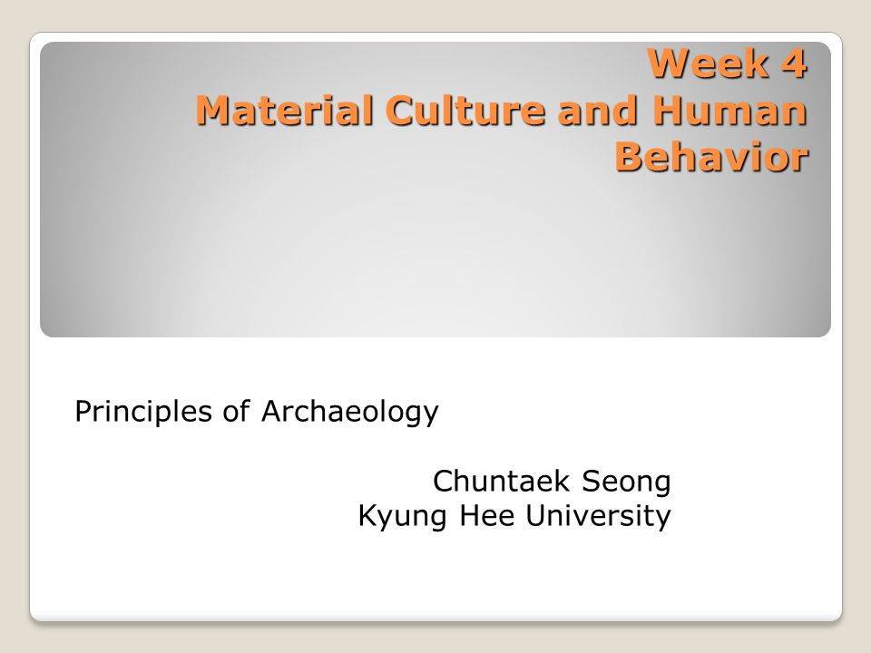 Week 4 Material Culture and Human Behavior Principles of Archaeology Chuntaek Seong Kyung Hee University