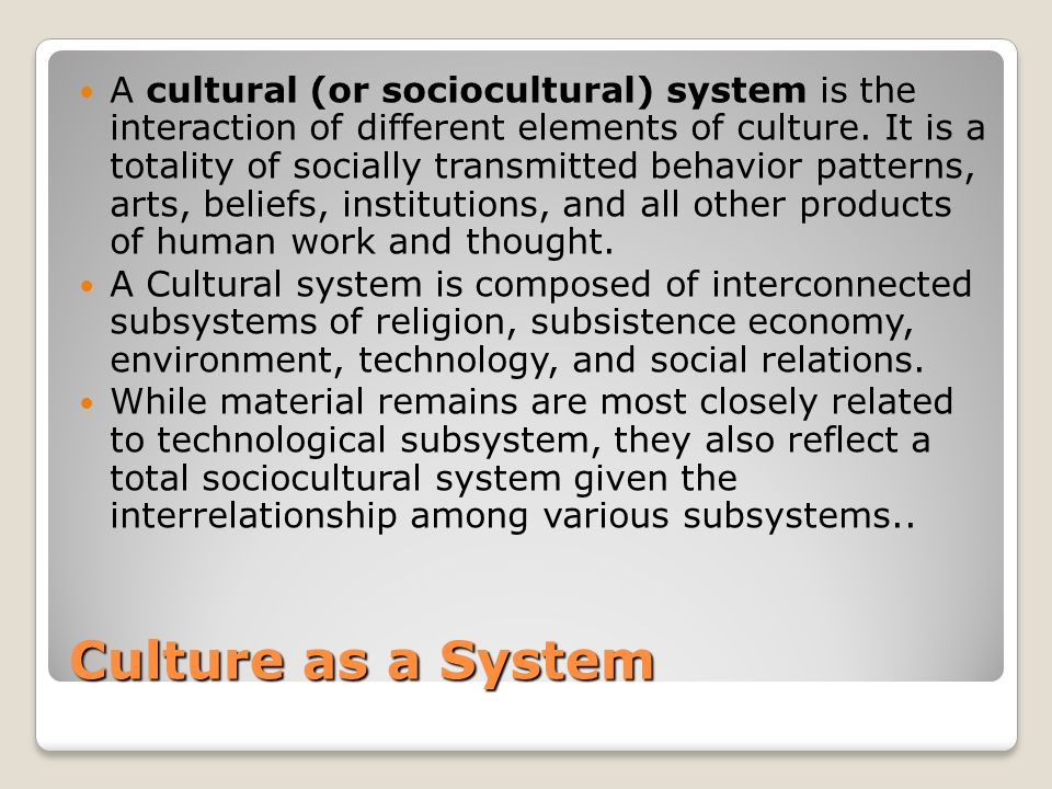 Culture as a System A cultural (or sociocultural) system is the interaction of different elements of culture.