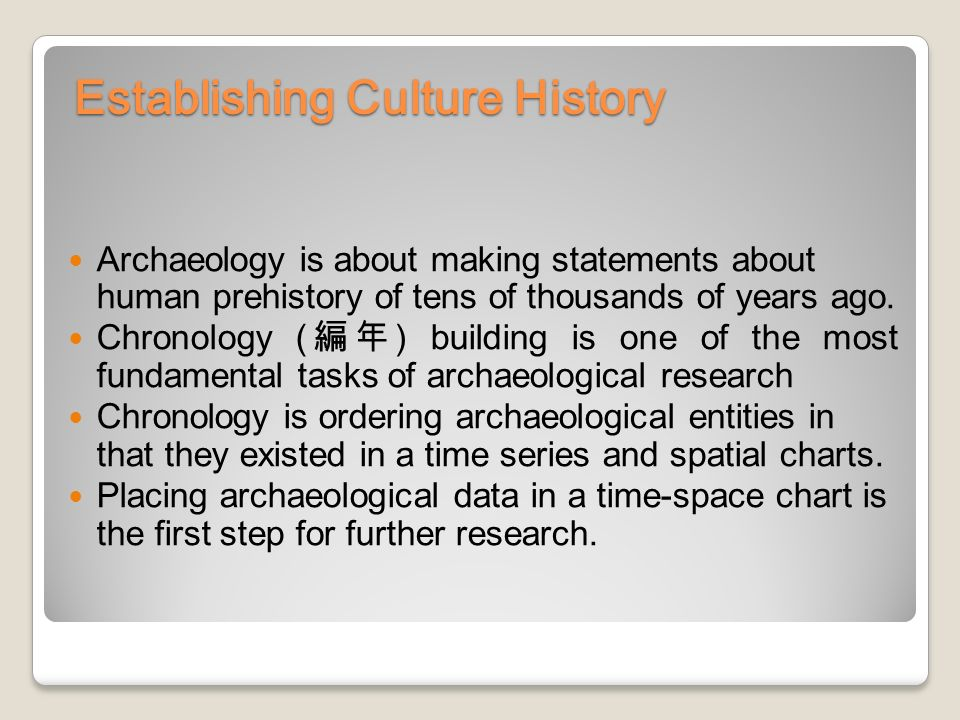 Establishing Culture History Archaeology is about making statements about human prehistory of tens of thousands of years ago.