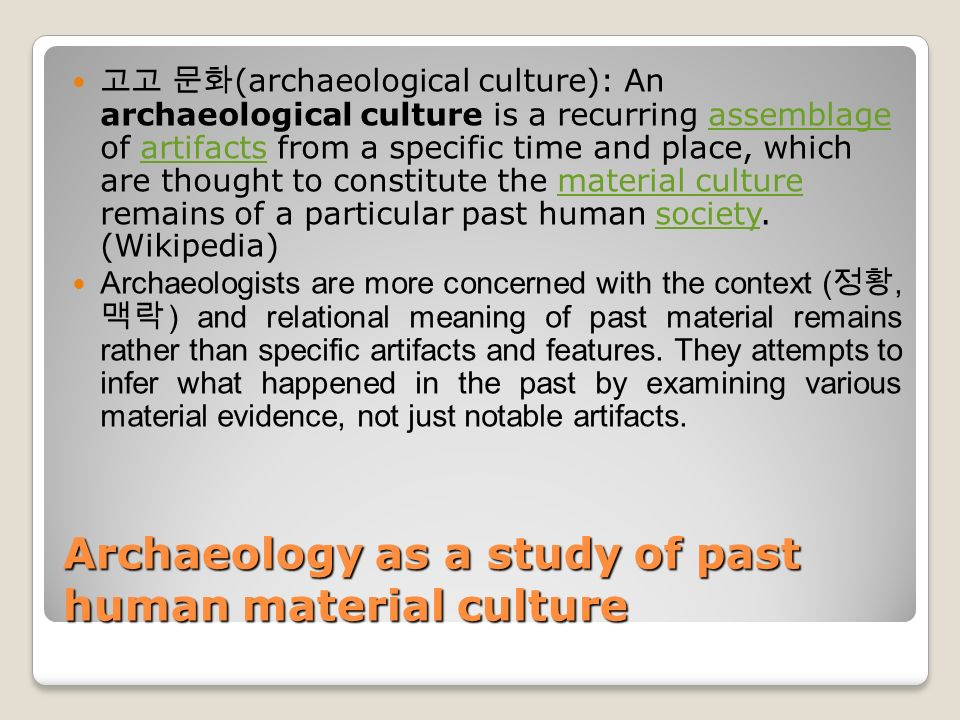 Archaeology as a study of past human material culture 고고 문화 (archaeological culture): An archaeological culture is a recurring assemblage of artifacts from a specific time and place, which are thought to constitute the material culture remains of a particular past human society.