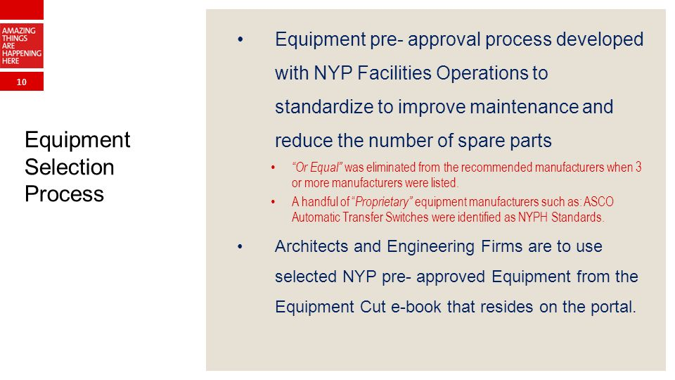 10 Equipment Selection Process Equipment pre- approval process developed with NYP Facilities Operations to standardize to improve maintenance and reduce the number of spare parts Or Equal was eliminated from the recommended manufacturers when 3 or more manufacturers were listed.