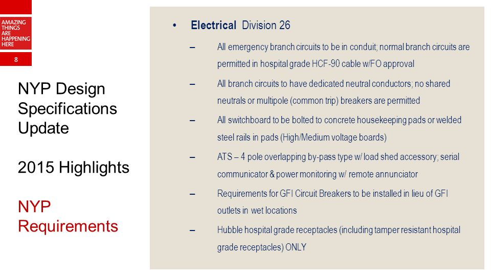 8 NYP Design Specifications Update 2015 Highlights NYP Requirements Electrical Division 26 – All emergency branch circuits to be in conduit; normal branch circuits are permitted in hospital grade HCF-90 cable w/FO approval – All branch circuits to have dedicated neutral conductors; no shared neutrals or multipole (common trip) breakers are permitted – All switchboard to be bolted to concrete housekeeping pads or welded steel rails in pads (High/Medium voltage boards) – ATS – 4 pole overlapping by-pass type w/ load shed accessory; serial communicator & power monitoring w/ remote annunciator – Requirements for GFI Circuit Breakers to be installed in lieu of GFI outlets in wet locations – Hubble hospital grade receptacles (including tamper resistant hospital grade receptacles) ONLY