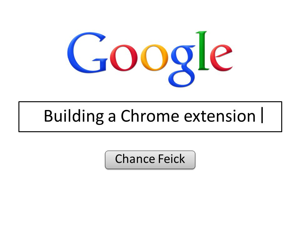 Building a Chrome extension Chance Feick |  Outline History