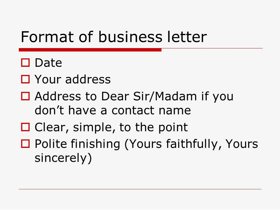 7 format of business letter date your address address to dear sirmadam if you dont have a contact name clear simple to the point polite