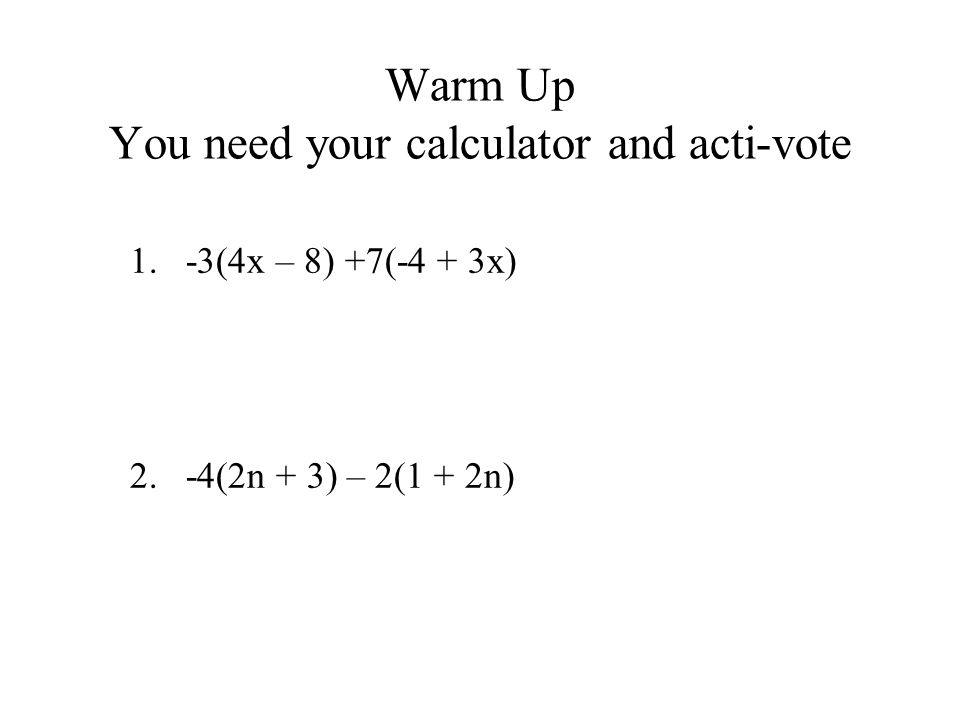 Warm Up You need your calculator and acti-vote 1.-3(4x – 8) +7(-4 + 3x) 2.-4(2n + 3) – 2(1 + 2n)