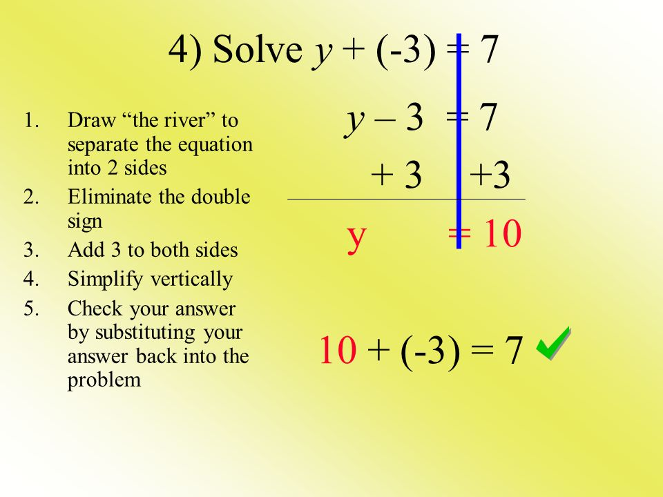 4) Solve y + (-3) = 7 y – 3 = y = (-3) = 7 1.Draw the river to separate the equation into 2 sides 2.Eliminate the double sign 3.Add 3 to both sides 4.Simplify vertically 5.Check your answer by substituting your answer back into the problem