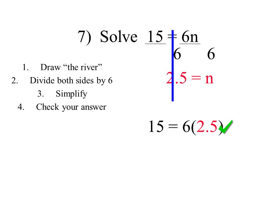 7) Solve 15 = 6n = n 15 = 6(2.5) 1.Draw the river 2.Divide both sides by 6 3.Simplify 4.Check your answer