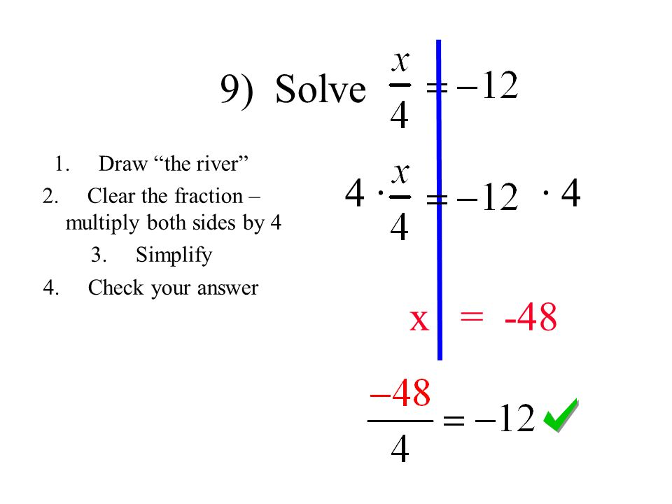 9) Solve 4 · · 4 x = Draw the river 2.Clear the fraction – multiply both sides by 4 3.Simplify 4.Check your answer