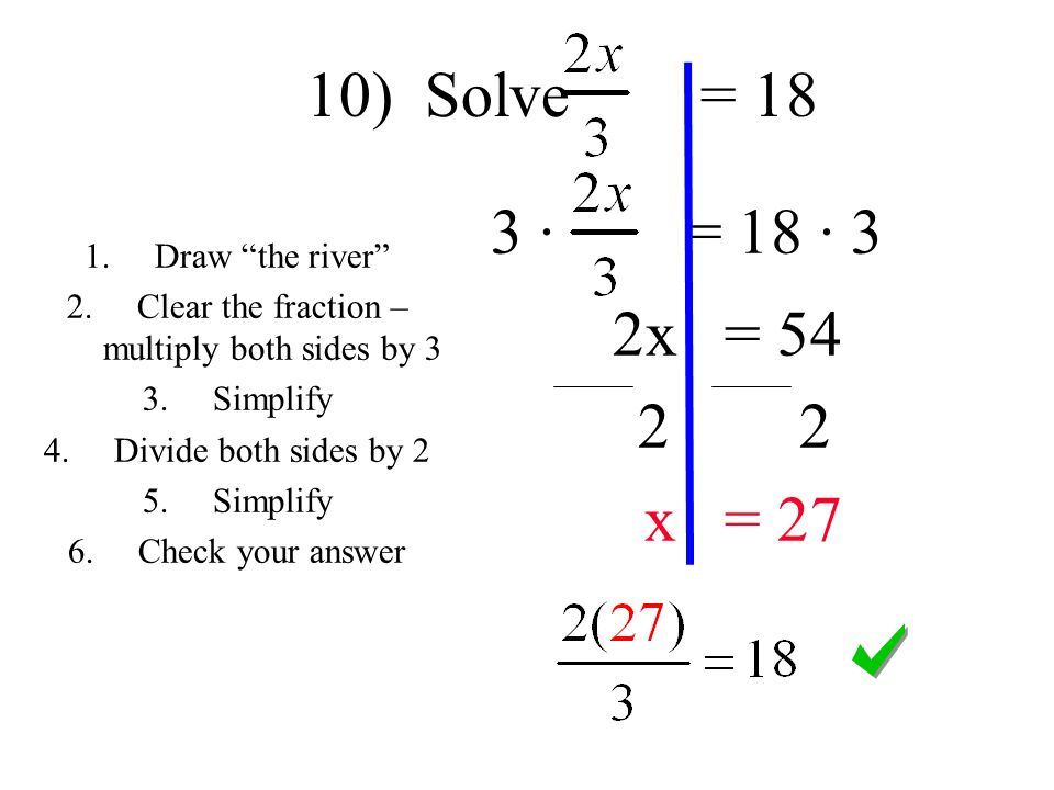 3 · = 18 · 3 2x = x = 27 1.Draw the river 2.Clear the fraction – multiply both sides by 3 3.Simplify 4.Divide both sides by 2 5.Simplify 6.Check your answer 10) Solve = 18