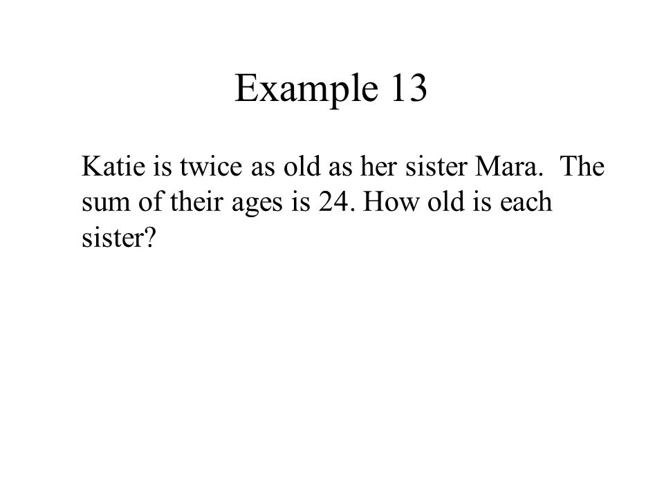 Example 13 Katie is twice as old as her sister Mara.