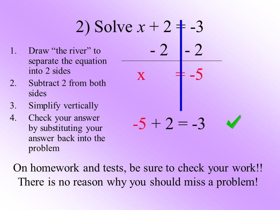 2) Solve x + 2 = x = = -3 1.Draw the river to separate the equation into 2 sides 2.Subtract 2 from both sides 3.Simplify vertically 4.Check your answer by substituting your answer back into the problem On homework and tests, be sure to check your work!.