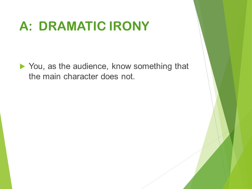A: DRAMATIC IRONY  You, as the audience, know something that the main character does not.
