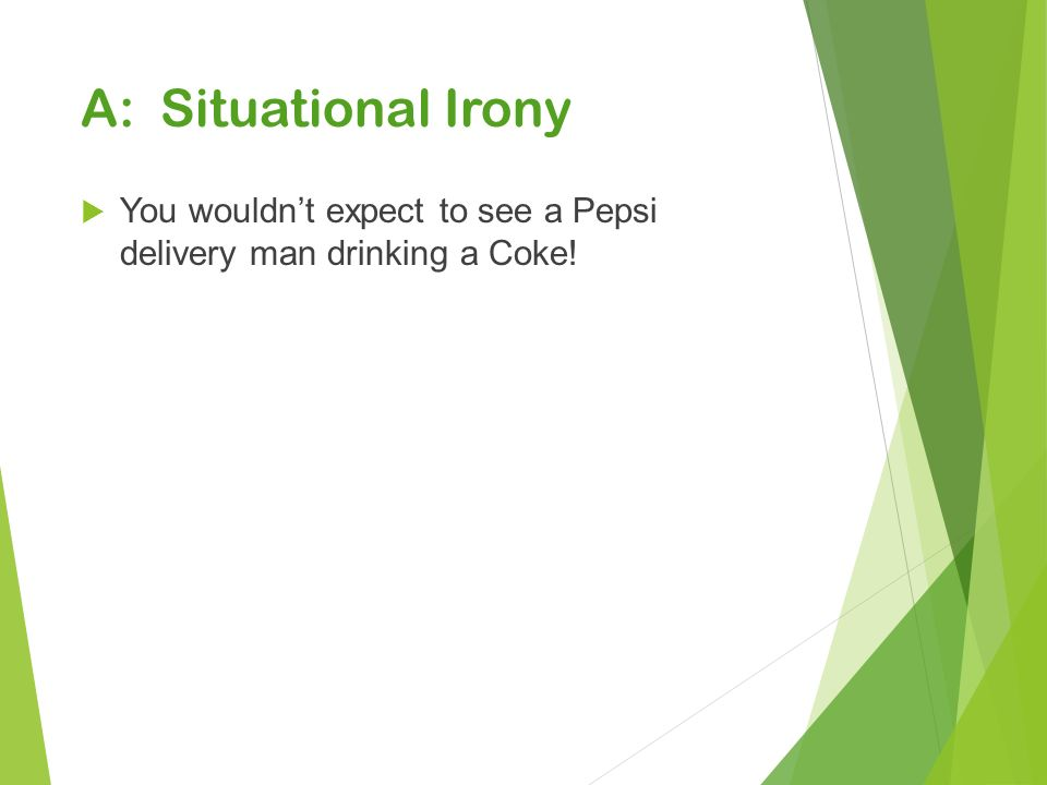 A: Situational Irony  You wouldn't expect to see a Pepsi delivery man drinking a Coke!