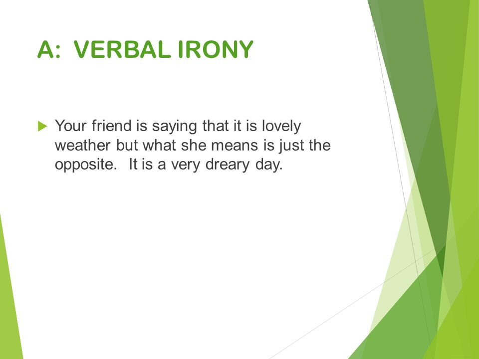 A: VERBAL IRONY  Your friend is saying that it is lovely weather but what she means is just the opposite.