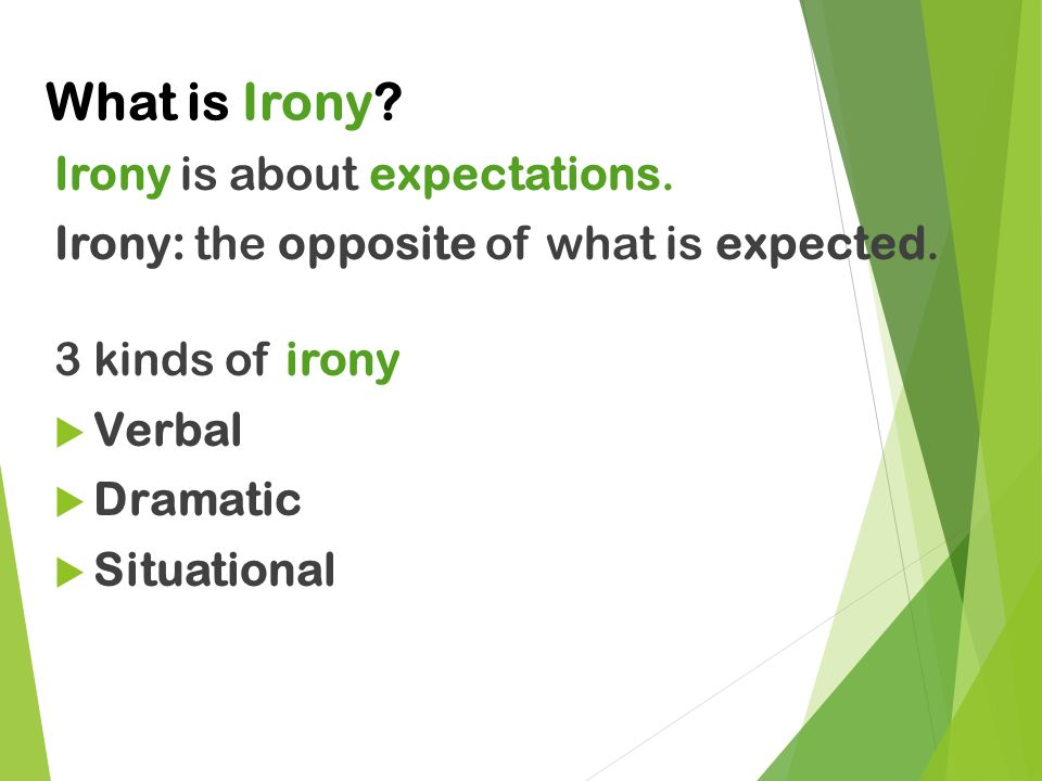 What is Irony. Irony is about expectations. Irony: the opposite of what is expected.