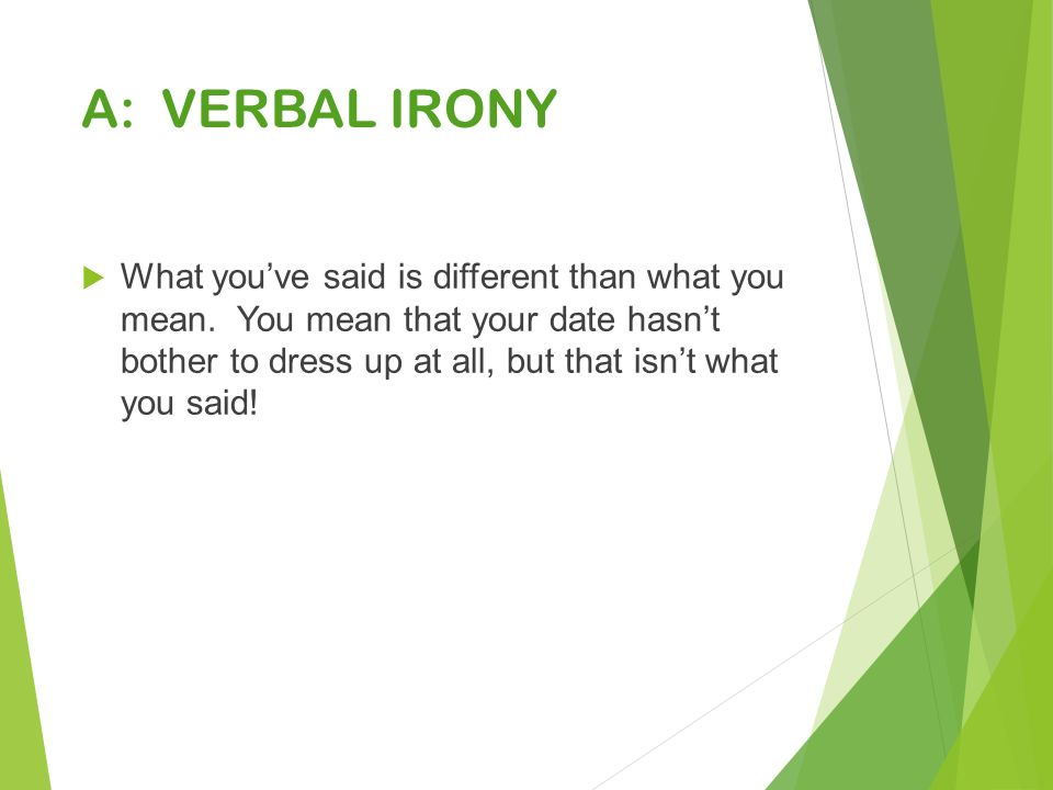 A: VERBAL IRONY  What you've said is different than what you mean.
