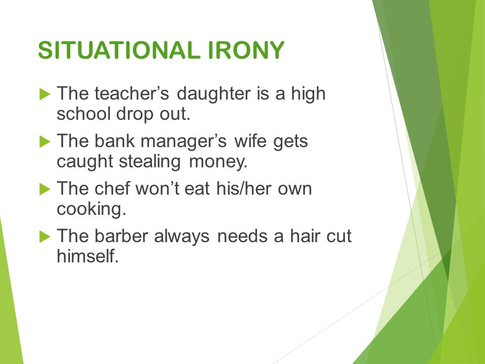 SITUATIONAL IRONY  The teacher's daughter is a high school drop out.
