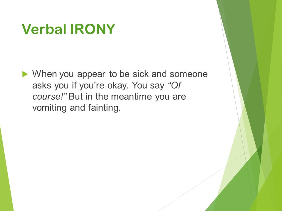 Verbal IRONY  When you appear to be sick and someone asks you if you're okay.