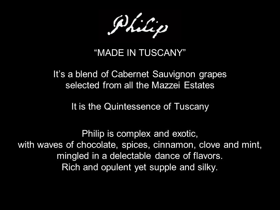 MADE IN TUSCANY It's a blend of Cabernet Sauvignon grapes selected from all the Mazzei Estates It is the Quintessence of Tuscany Philip is complex and exotic, with waves of chocolate, spices, cinnamon, clove and mint, mingled in a delectable dance of flavors.