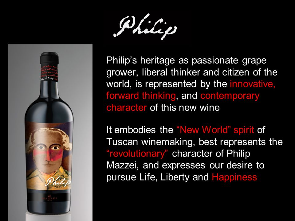 It embodies the New World spirit of Tuscan winemaking, best represents the revolutionary character of Philip Mazzei, and expresses our desire to pursue Life, Liberty and Happiness Philip's heritage as passionate grape grower, liberal thinker and citizen of the world, is represented by the innovative, forward thinking, and contemporary character of this new wine