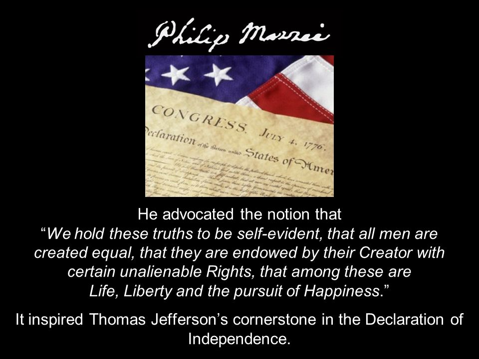 He advocated the notion that We hold these truths to be self-evident, that all men are created equal, that they are endowed by their Creator with certain unalienable Rights, that among these are Life, Liberty and the pursuit of Happiness. It inspired Thomas Jefferson's cornerstone in the Declaration of Independence.