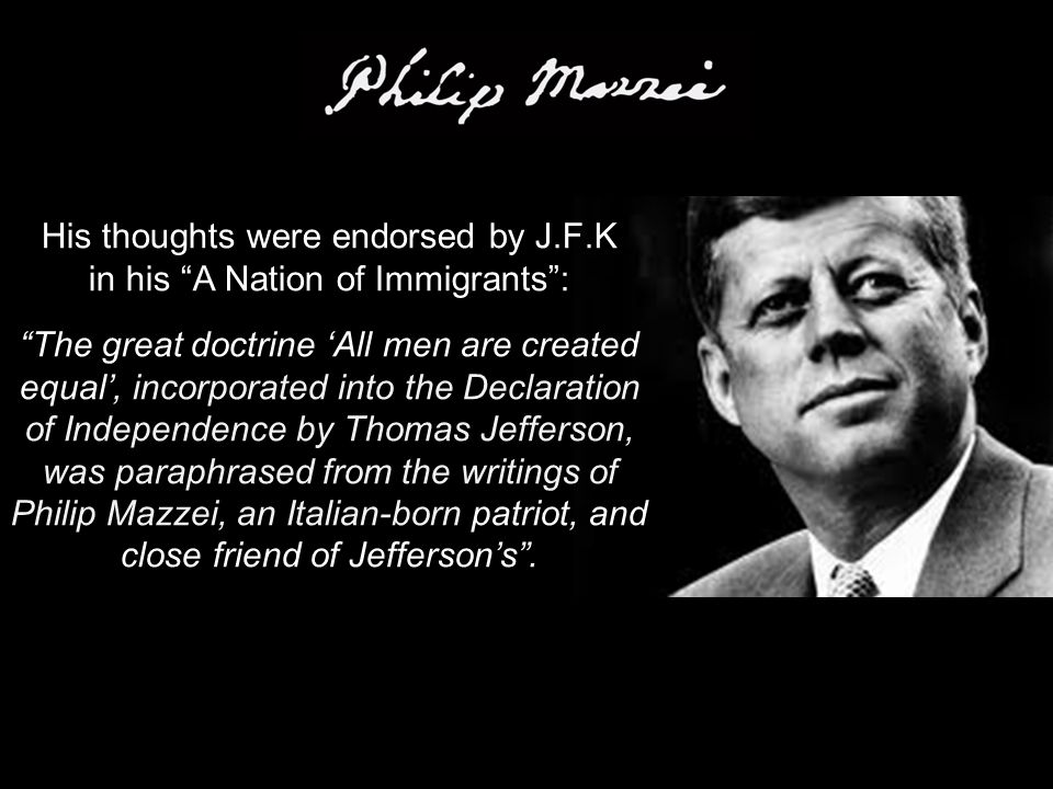 His thoughts were endorsed by J.F.K in his A Nation of Immigrants : The great doctrine 'All men are created equal', incorporated into the Declaration of Independence by Thomas Jefferson, was paraphrased from the writings of Philip Mazzei, an Italian-born patriot, and close friend of Jefferson's .