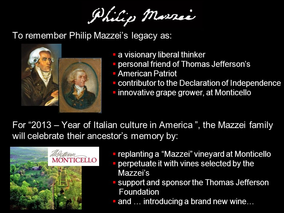 To remember Philip Mazzei's legacy as:  a visionary liberal thinker  personal friend of Thomas Jefferson's  American Patriot  contributor to the Declaration of Independence  innovative grape grower, at Monticello For 2013 – Year of Italian culture in America , the Mazzei family will celebrate their ancestor's memory by:  replanting a Mazzei vineyard at Monticello  perpetuate it with vines selected by the Mazzei's  support and sponsor the Thomas Jefferson Foundation  and … introducing a brand new wine…