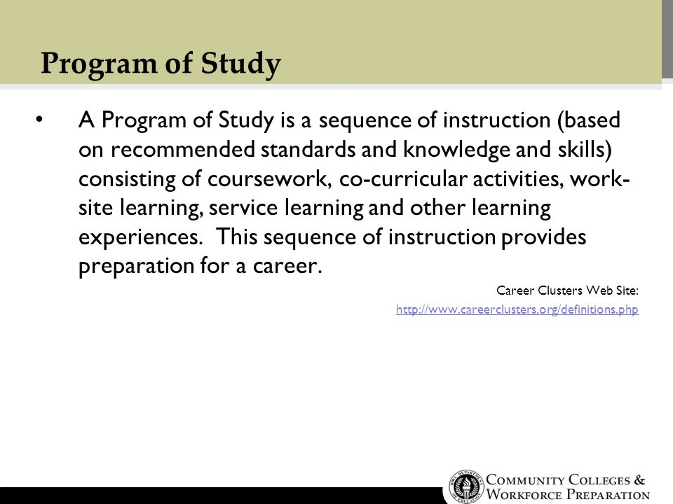 Program of Study A Program of Study is a sequence of instruction (based on recommended standards and knowledge and skills) consisting of coursework, co-curricular activities, work- site learning, service learning and other learning experiences.