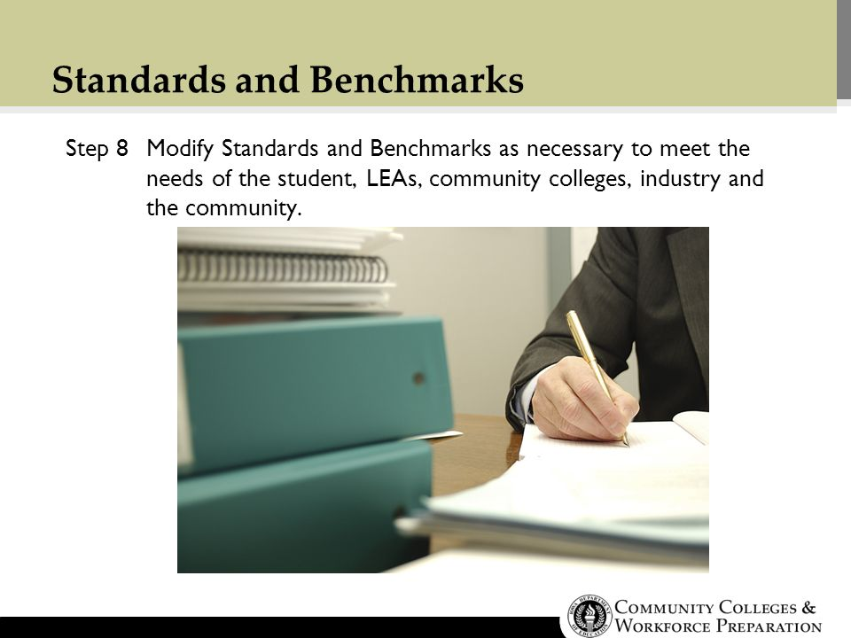 Standards and Benchmarks Step 8Modify Standards and Benchmarks as necessary to meet the needs of the student, LEAs, community colleges, industry and the community.