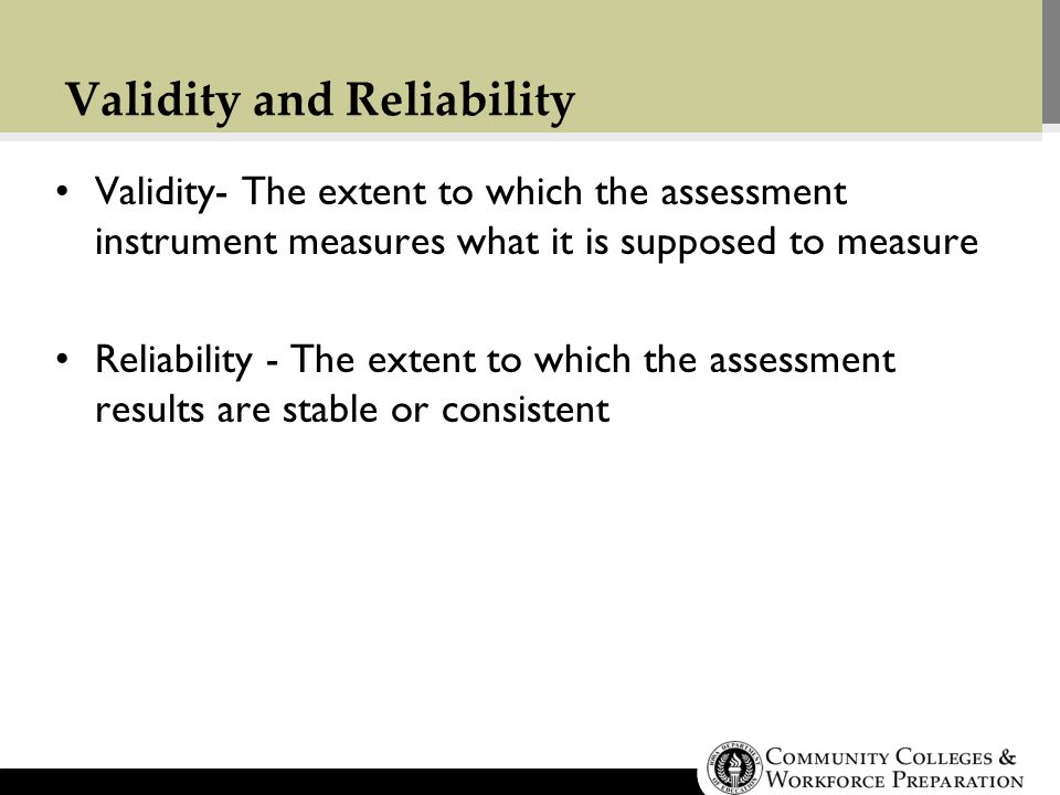 Validity and Reliability Validity- The extent to which the assessment instrument measures what it is supposed to measure Reliability - The extent to which the assessment results are stable or consistent