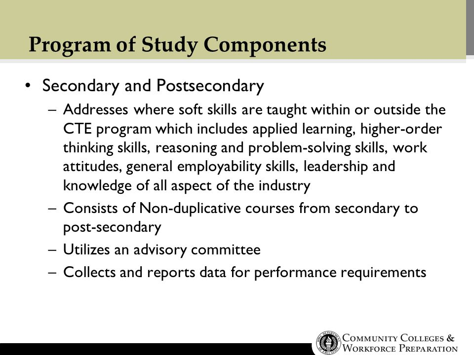 Program of Study Components Secondary and Postsecondary –Addresses where soft skills are taught within or outside the CTE program which includes applied learning, higher-order thinking skills, reasoning and problem-solving skills, work attitudes, general employability skills, leadership and knowledge of all aspect of the industry –Consists of Non-duplicative courses from secondary to post-secondary –Utilizes an advisory committee –Collects and reports data for performance requirements