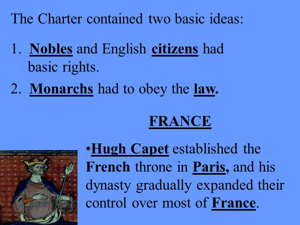 The Charter contained two basic ideas: FRANCE Hugh Capet established the French throne in Paris, and his dynasty gradually expanded their control over most of France.