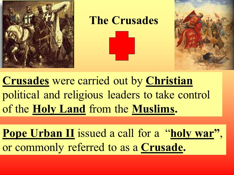 Crusades were carried out by Christian political and religious leaders to take control of the Holy Land from the Muslims.